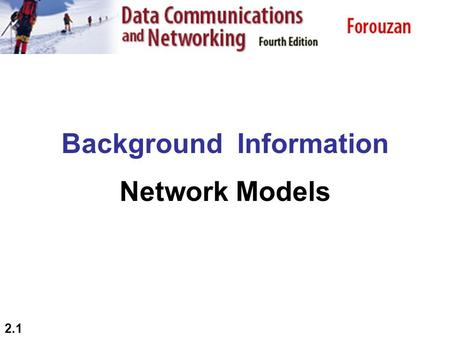 2.1 Background Information Network Models. 2.2 2-1 LAYERED TASKS We use the concept of layers in our daily life. As an example, let us consider two friends.