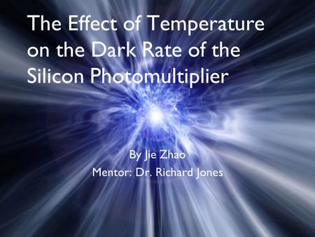 The Effect of Temperature on the Dark Rate of the Silicon Photomultiplier By Jie Zhao Mentor: Dr. Richard Jones.