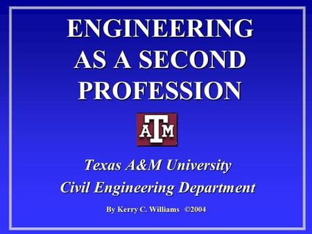ENGINEERING AS A SECOND PROFESSION Texas A&M University Civil Engineering Department By Kerry C. Williams ©2004.