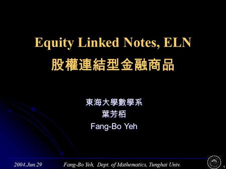 Fang-Bo Yeh, Dept. of Mathematics, Tunghai Univ.2004.Jun.29 1 Equity Linked Notes, ELN 股權連結型金融商品 東海大學數學系葉芳栢 Fang-Bo Yeh.