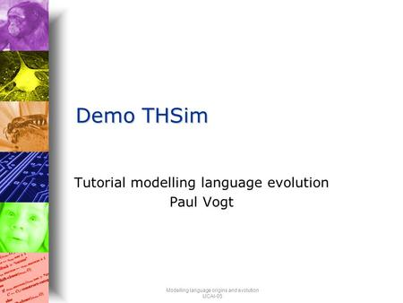 Modelling language origins and evolution IJCAI-05 Demo THSim Tutorial modelling language evolution Paul Vogt.