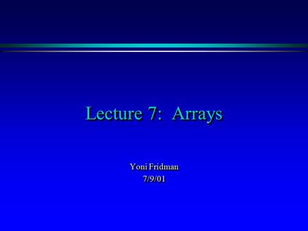 Lecture 7: Arrays Yoni Fridman 7/9/01 7/9/01. OutlineOutline ä Back to last lecture – using the debugger ä What are arrays? ä Creating arrays ä Using.