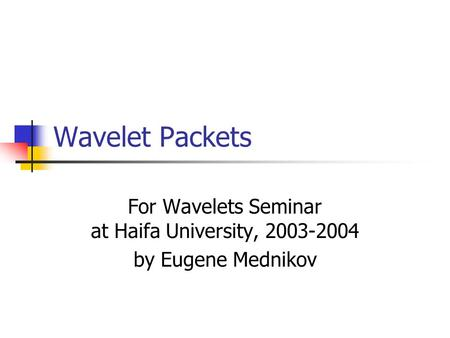 Wavelet Packets For Wavelets Seminar at Haifa University, 2003-2004 by Eugene Mednikov.