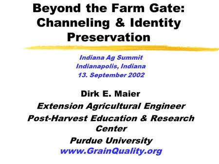 Beyond the Farm Gate: Channeling & Identity Preservation Indiana Ag Summit Indianapolis, Indiana 13. September 2002 Dirk E. Maier Extension Agricultural.