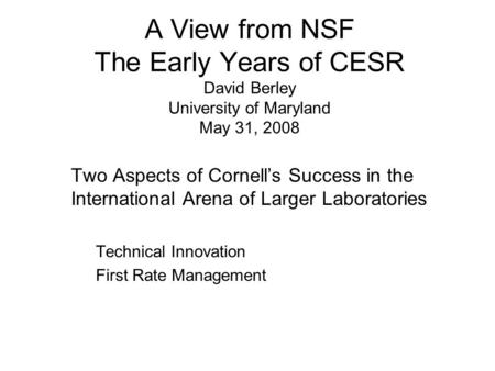 A View from NSF The Early Years of CESR David Berley University of Maryland May 31, 2008 Two Aspects of Cornell's Success in the International Arena of.