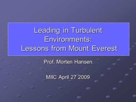 Leading in Turbulent Environments: Lessons from Mount Everest Prof. Morten Hansen MIIC April 27 2009.