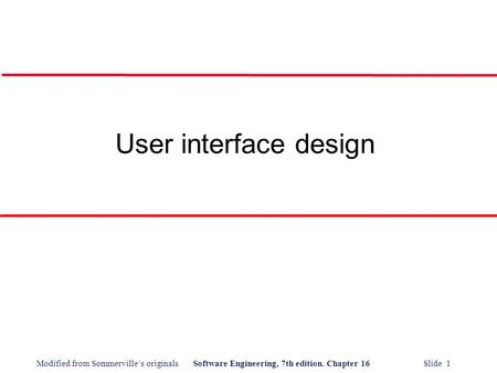 Modified from Sommerville's originalsSoftware Engineering, 7th edition. Chapter 16 Slide 1 User interface design.