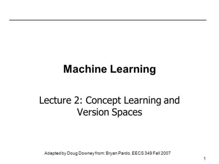 Adapted by Doug Downey from: Bryan Pardo, EECS 349 Fall 2007 Machine Learning Lecture 2: Concept Learning and Version Spaces 1.