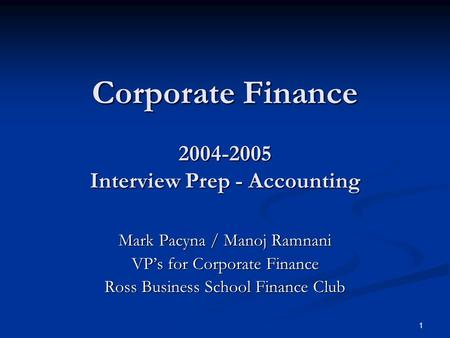 1 Corporate Finance 2004-2005 Interview Prep - Accounting Mark Pacyna / Manoj Ramnani VP's for Corporate Finance Ross Business School Finance Club.
