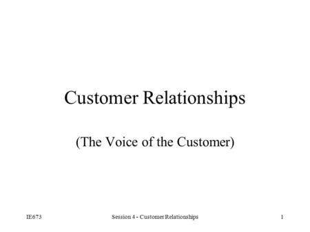 IE673Session 4 - Customer Relationships1 Customer Relationships (The Voice of the Customer)