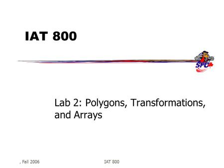 , Fall 2006IAT 800 Lab 2: Polygons, Transformations, and Arrays.