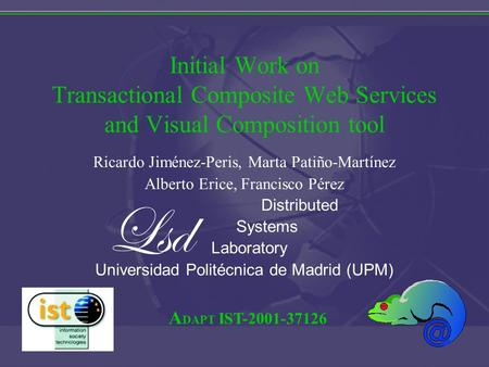 A DAPT IST-2001-37126 Initial Work on Transactional Composite Web Services and Visual Composition tool Ricardo Jiménez-Peris, Marta Patiño-Martínez Alberto.