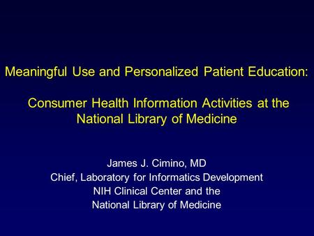 Meaningful Use and Personalized Patient Education: Consumer Health Information Activities at the National Library of Medicine James J. Cimino, MD Chief,