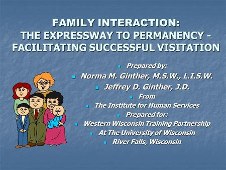 FAMILY INTERACTION: THE EXPRESSWAY TO PERMANENCY - FACILITATING SUCCESSFUL VISITATION Prepared by: Prepared by: Norma M. Ginther, M.S.W., L.I.S.W. Norma.