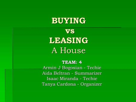 BUYING vs LEASING A House TEAM: 4 Armin J Bogosian - Techie Aida Beltran - Summarizer Isaac Miranda - Techie Tanya Cardona - Organizer.