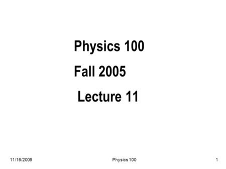 11/16/2009Physics 1001 Physics 100 Fall 2005 Lecture 11.