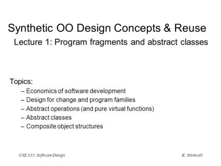 K. Stirewalt CSE 335: Software Design Synthetic OO Design Concepts & Reuse Lecture 1: Program fragments and abstract classes Topics: –Economics of software.