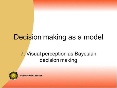 Decision making as a model 7. Visual perception as Bayesian decision making.
