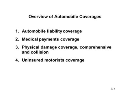 29-1 Overview of Automobile Coverages 1.Automobile liability coverage 2.Medical payments coverage 3.Physical damage coverage, comprehensive and collision.
