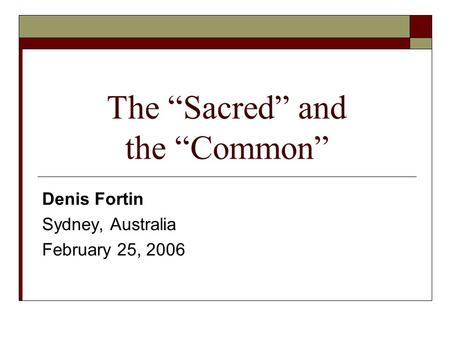 "The ""Sacred"" and the ""Common"" Denis Fortin Sydney, Australia February 25, 2006."