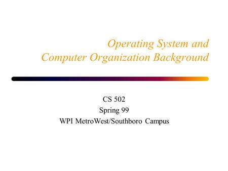 Operating System and Computer Organization Background CS 502 Spring 99 WPI MetroWest/Southboro Campus.