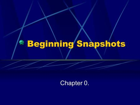 Beginning Snapshots Chapter 0.. Chapter Objectives Parts of the Picture What is Computer Science The History of Computing Introduction to Computer Systems.