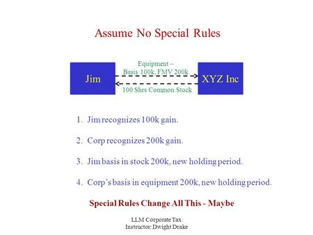 LLM Corporate Tax Instructor: Dwight Drake XYZ IncJim Equipment – Basis 100k, FMV 200k 100 Shrs Common Stock Assume No Special Rules 1. Jim recognizes.