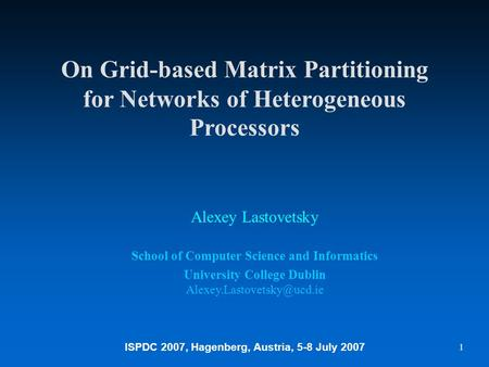 ISPDC 2007, Hagenberg, Austria, 5-8 July 2007 1 On Grid-based Matrix Partitioning for Networks of Heterogeneous Processors Alexey Lastovetsky School of.