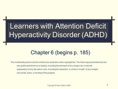1 Copyright © Allyn & Bacon 2003 Learners with Attention Deficit Hyperactivity Disorder (ADHD) Chapter 6 (begins p. 185) This multimedia product and its.