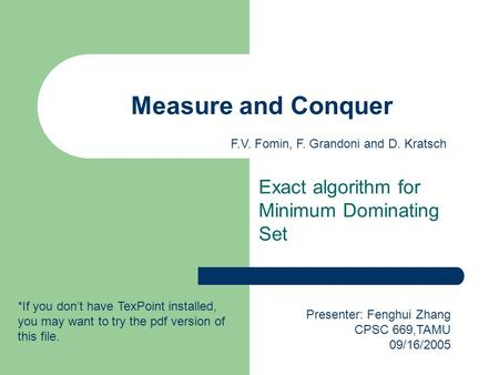 Measure and Conquer Exact algorithm for Minimum Dominating Set Presenter: Fenghui Zhang CPSC 669,TAMU 09/16/2005 F.V. Fomin, F. Grandoni and D. Kratsch.