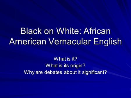 Black on White: African American Vernacular English What is it? What is its origin? Why are debates about it significant?
