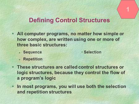 Defining Control Structures §All computer programs, no matter how simple or how complex, are written using one or more of three basic structures: l Sequence.
