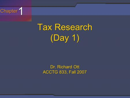 Chapter 1 1 Tax Research (Day 1) Dr. Richard Ott ACCTG 833, Fall 2007.