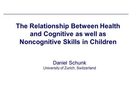 The Relationship Between Health and Cognitive as well as Noncognitive Skills in Children Daniel Schunk University of Zurich, Switzerland.