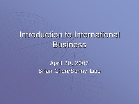Introduction to International Business April 20, 2007 Brian Chen/Sanny Liao.