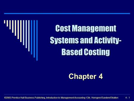 ©2005 Prentice Hall Business Publishing, Introduction to Management Accounting 13/e, Horngren/Sundem/Stratton 4 - 1 Cost Management Systems and Activity-