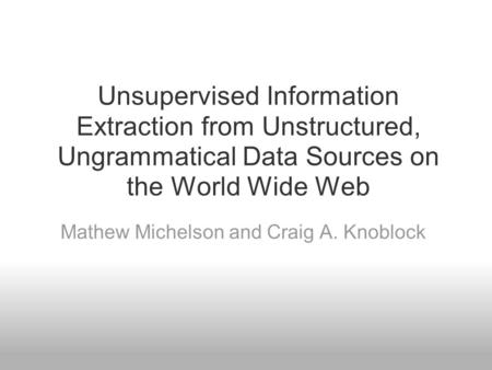 Unsupervised Information Extraction from Unstructured, Ungrammatical Data Sources on the World Wide Web Mathew Michelson and Craig A. Knoblock.
