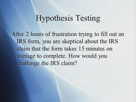 Hypothesis Testing After 2 hours of frustration trying to fill out an IRS form, you are skeptical about the IRS claim that the form takes 15 minutes on.