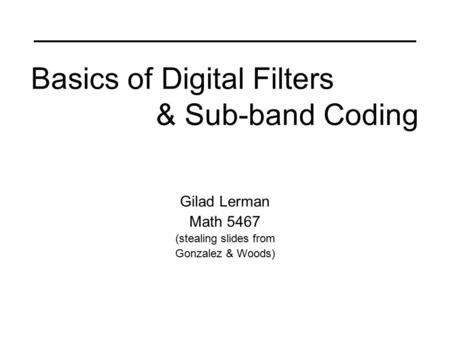 Basics of Digital Filters & Sub-band Coding Gilad Lerman Math 5467 (stealing slides from Gonzalez & Woods)