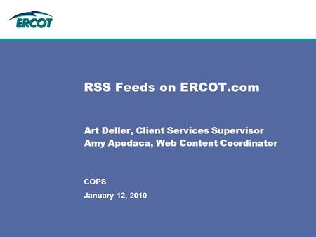 January 12, 2010 COPS RSS Feeds on ERCOT.com Art Deller, Client Services Supervisor Amy Apodaca, Web Content Coordinator.