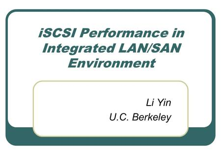 ISCSI Performance in Integrated LAN/SAN Environment Li Yin U.C. Berkeley.
