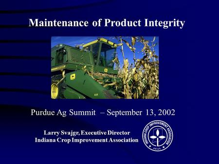 Purdue Ag Summit – September 13, 2002 Larry Svajgr, Executive Director Indiana Crop Improvement Association Maintenance of Product Integrity.