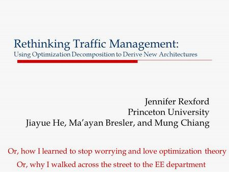 Rethinking Traffic Management: Using Optimization Decomposition to Derive New Architectures Jennifer Rexford Princeton University Jiayue He, Ma'ayan Bresler,