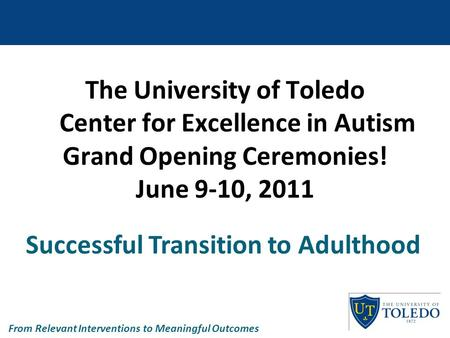 The University of Toledo Center for Excellence in Autism Grand Opening Ceremonies! June 9-10, 2011 Successful Transition to Adulthood From Relevant Interventions.