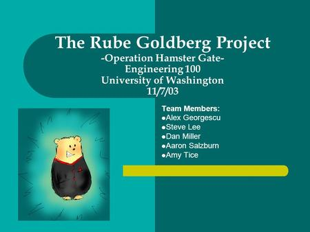 The Rube Goldberg Project -Operation Hamster Gate- Engineering 100 University of Washington 11/7/03 Team Members: Alex Georgescu Steve Lee Dan Miller Aaron.