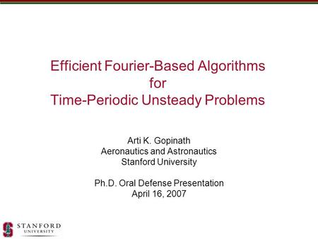 Efficient Fourier-Based Algorithms for Time-Periodic Unsteady Problems Arti K. Gopinath Aeronautics and Astronautics Stanford University Ph.D. Oral Defense.