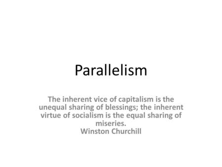 Parallelism The inherent vice of capitalism is the unequal sharing of blessings; the inherent virtue of socialism is the equal sharing of miseries. Winston.