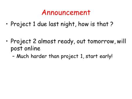 Announcement Project 1 due last night, how is that ? Project 2 almost ready, out tomorrow, will post online –Much harder than project 1, start early!