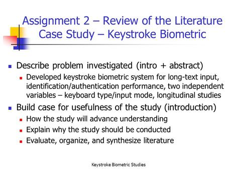 Keystroke Biometric Studies Assignment 2 – Review of the Literature Case Study – Keystroke Biometric Describe problem investigated (intro + abstract) Developed.