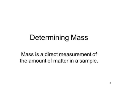1 Determining Mass Mass is a direct measurement of the amount of matter in a sample.
